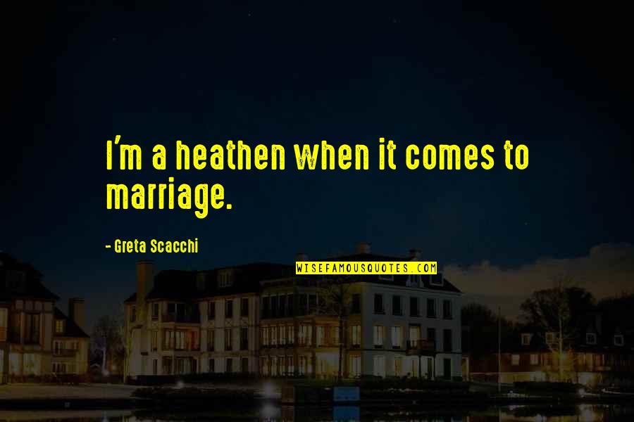 Scacchi Quotes By Greta Scacchi: I'm a heathen when it comes to marriage.