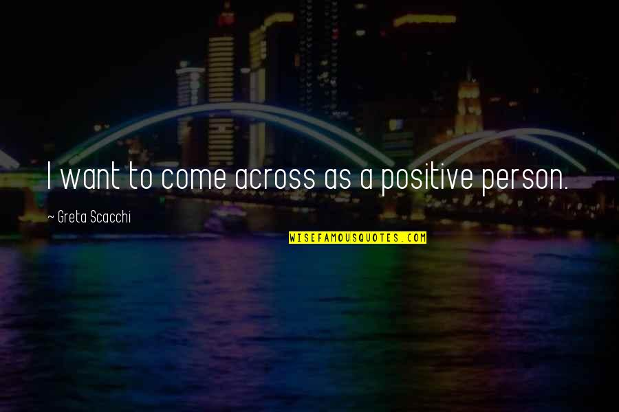 Scacchi Quotes By Greta Scacchi: I want to come across as a positive