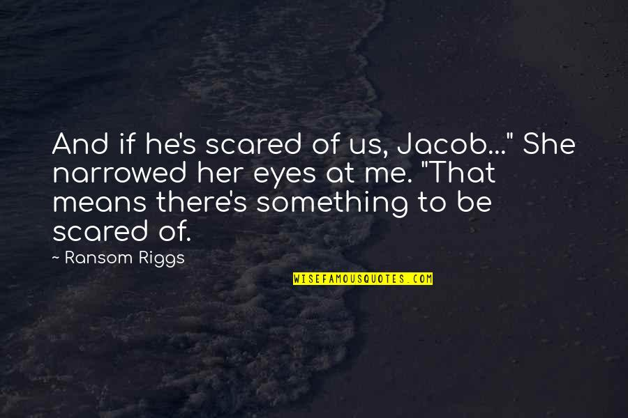 "Scared Eyes Quotes By Ransom Riggs: And if he's scared of us, Jacob..."" She"