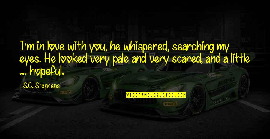 Scared Eyes Quotes By S.C. Stephens: I'm in love with you, he whispered, searching