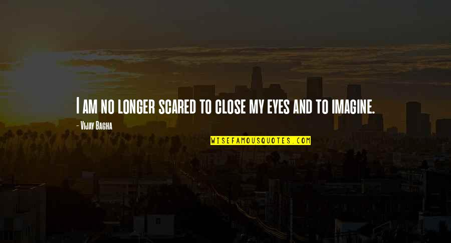 Scared Eyes Quotes By Vijay Bagha: I am no longer scared to close my