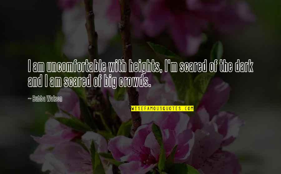 Scared Of Heights Quotes By Bubba Watson: I am uncomfortable with heights, I'm scared of