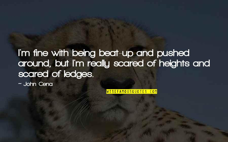Scared Of Heights Quotes By John Cena: I'm fine with being beat-up and pushed around,