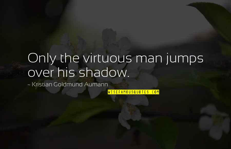 Scared To Tell Someone You Love Them Quotes By Kristian Goldmund Aumann: Only the virtuous man jumps over his shadow.