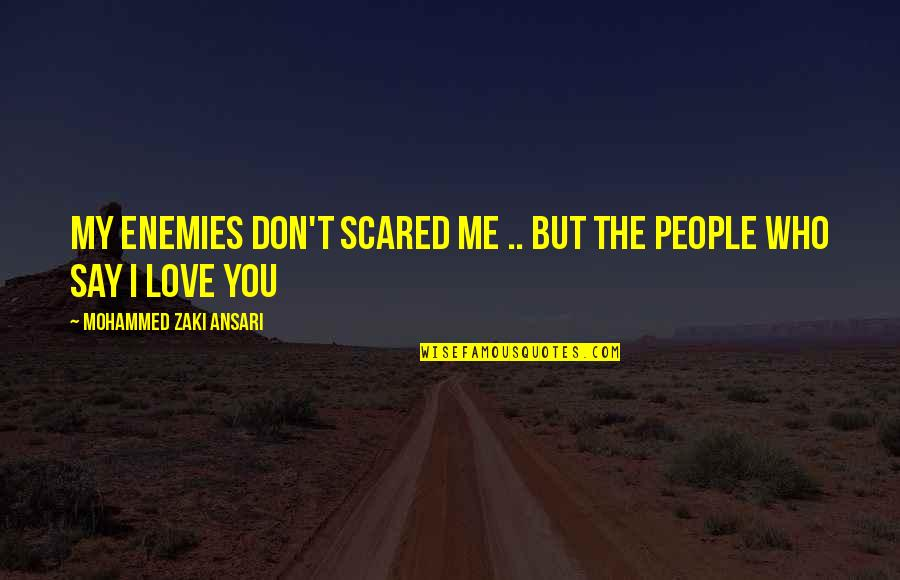 Scared You'll Hurt Me Quotes By Mohammed Zaki Ansari: my enemies don't scared me .. but the