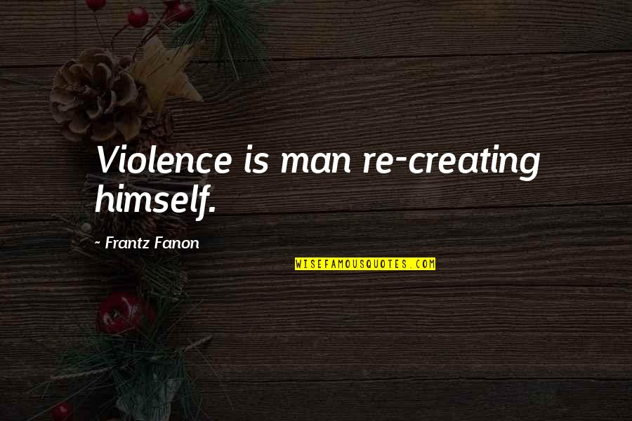Scarlet Letter Witch Quotes By Frantz Fanon: Violence is man re-creating himself.