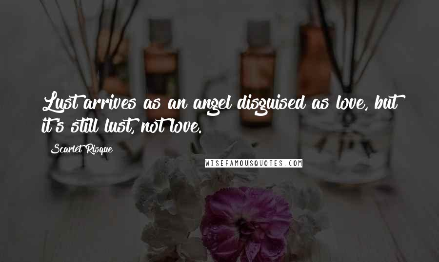 Scarlet Risque quotes: Lust arrives as an angel disguised as love, but it's still lust, not love.