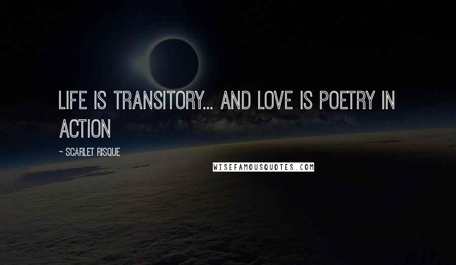 Scarlet Risque quotes: Life is transitory... and love is poetry in action