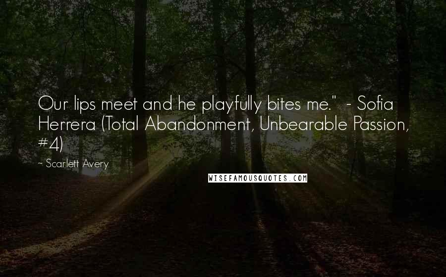 """Scarlett Avery quotes: Our lips meet and he playfully bites me."""" - Sofia Herrera (Total Abandonment, Unbearable Passion, #4)"""