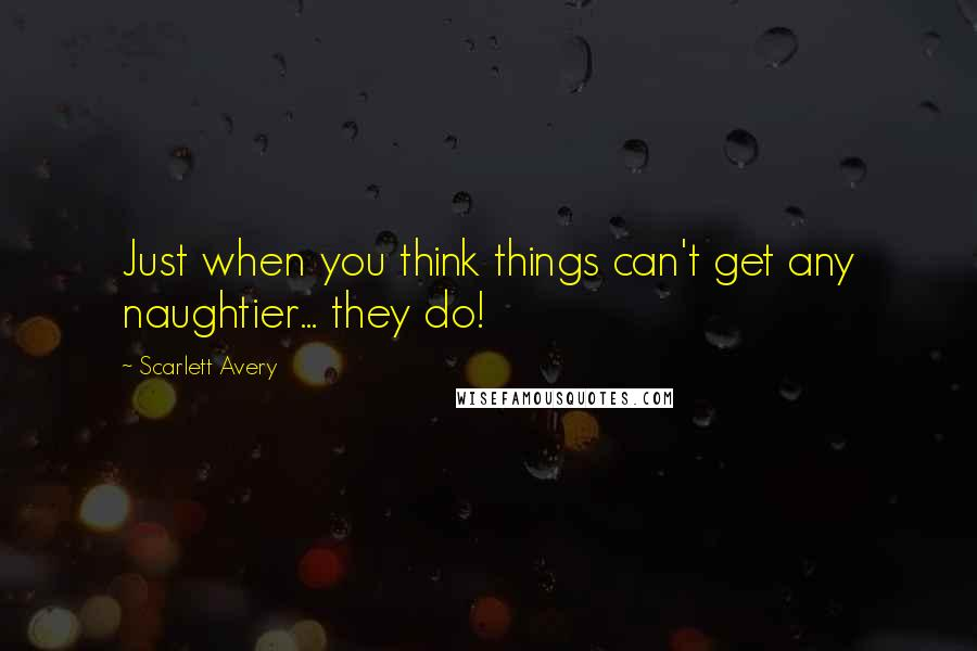 Scarlett Avery quotes: Just when you think things can't get any naughtier... they do!