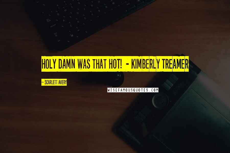 Scarlett Avery quotes: Holy DAMN was that HOT! - Kimberly Treamer