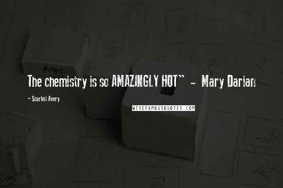 "Scarlett Avery quotes: The chemistry is so AMAZINGLY HOT"" - Mary Darian"