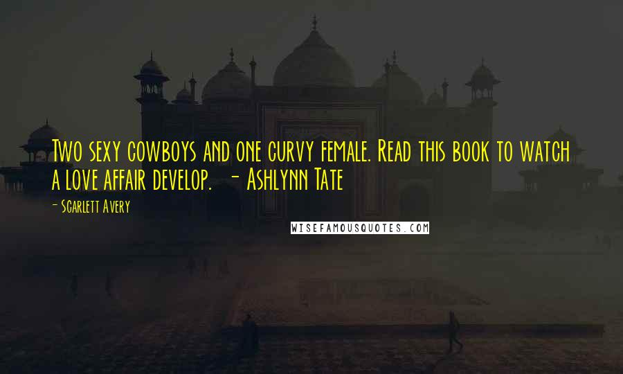 Scarlett Avery quotes: Two sexy cowboys and one curvy female. Read this book to watch a love affair develop. - Ashlynn Tate