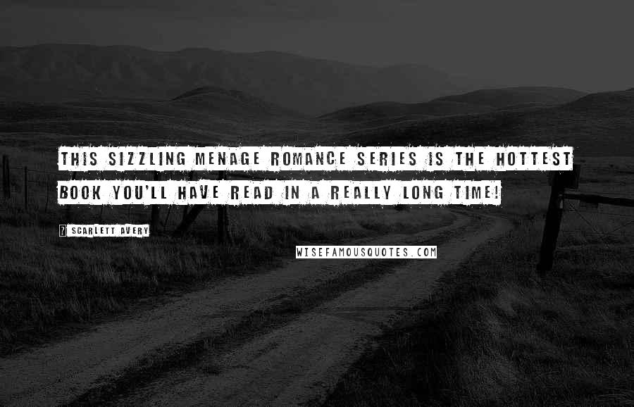 Scarlett Avery quotes: This sizzling menage romance series is the hottest book you'll have read in a really long time!
