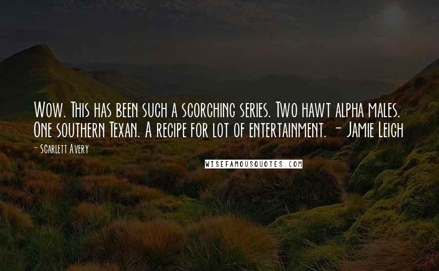 Scarlett Avery quotes: Wow. This has been such a scorching series. Two hawt alpha males. One southern Texan. A recipe for lot of entertainment. - Jamie Leigh