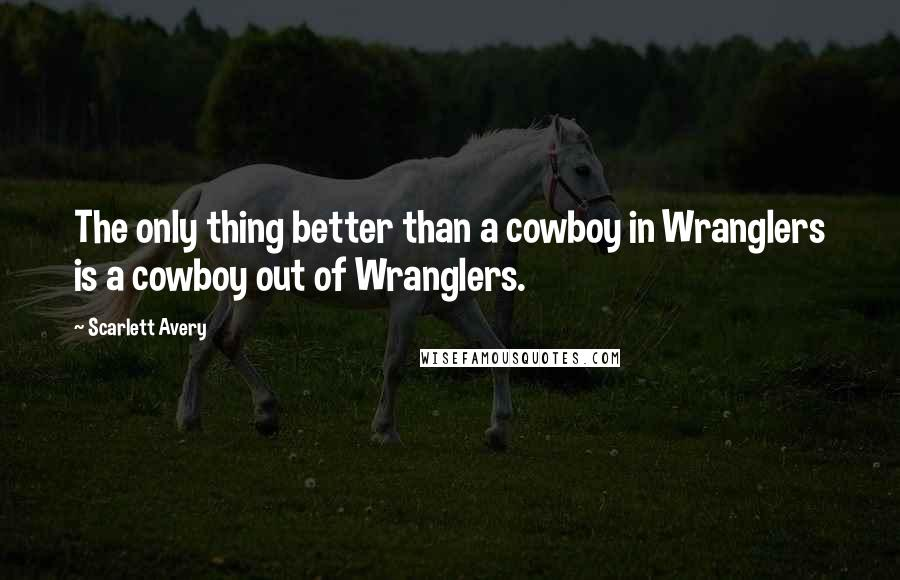 Scarlett Avery quotes: The only thing better than a cowboy in Wranglers is a cowboy out of Wranglers.