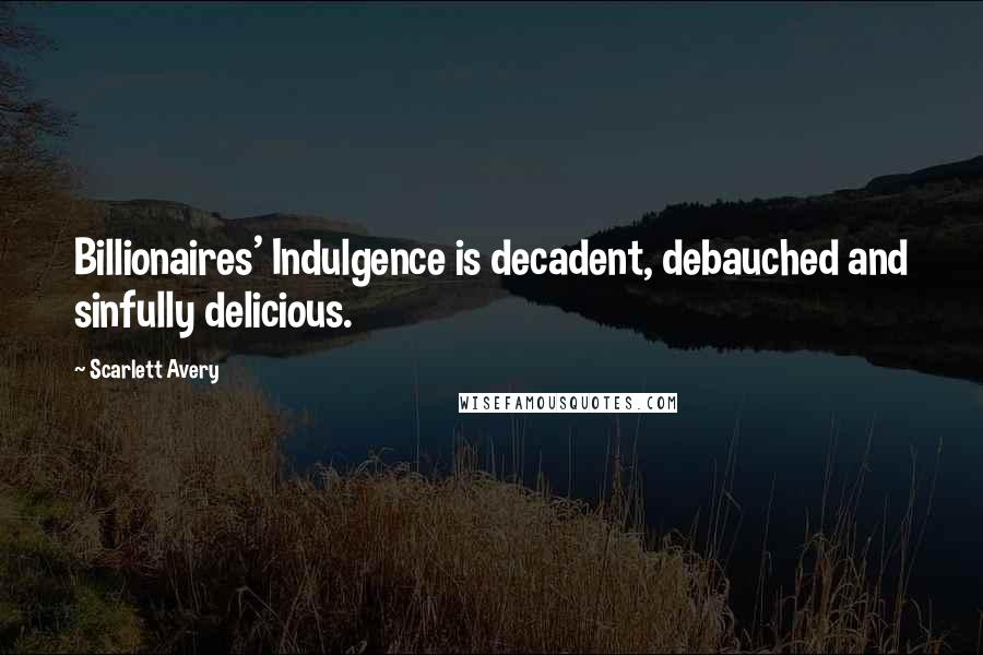Scarlett Avery quotes: Billionaires' Indulgence is decadent, debauched and sinfully delicious.