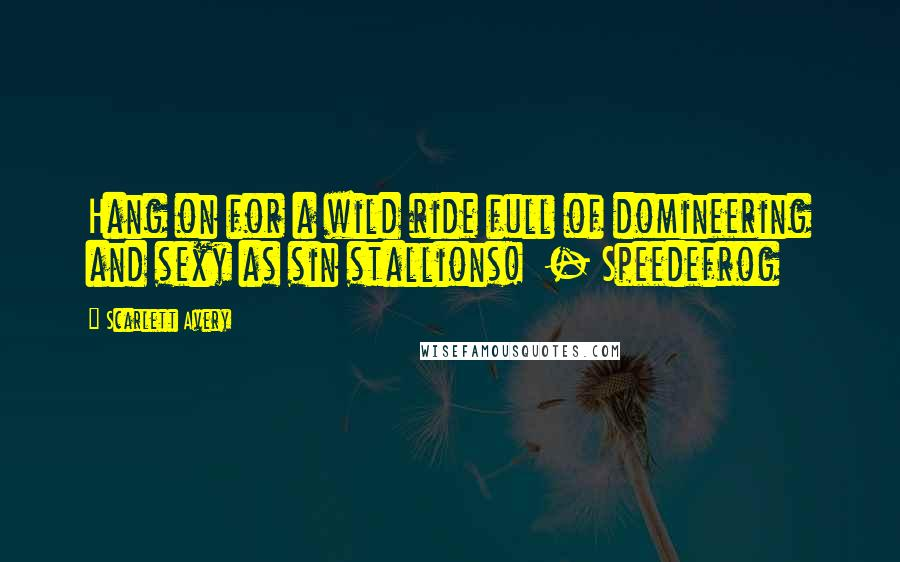 Scarlett Avery quotes: Hang on for a wild ride full of domineering and sexy as sin stallions! - Speedefrog