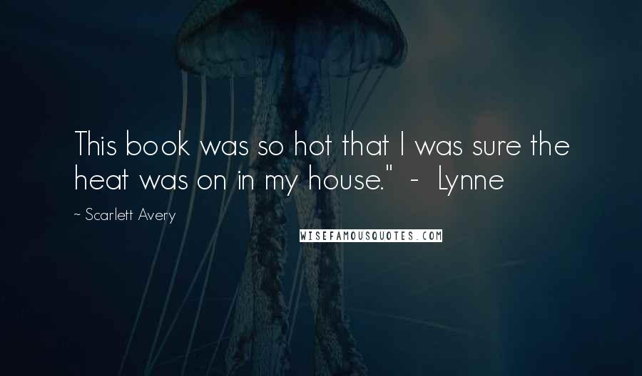 """Scarlett Avery quotes: This book was so hot that I was sure the heat was on in my house."""" - Lynne"""