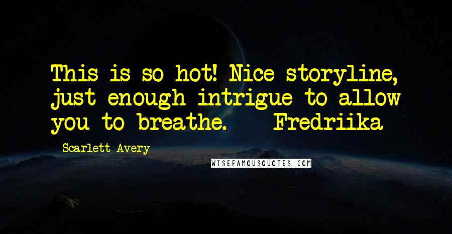 Scarlett Avery quotes: This is so hot! Nice storyline, just enough intrigue to allow you to breathe. - Fredriika