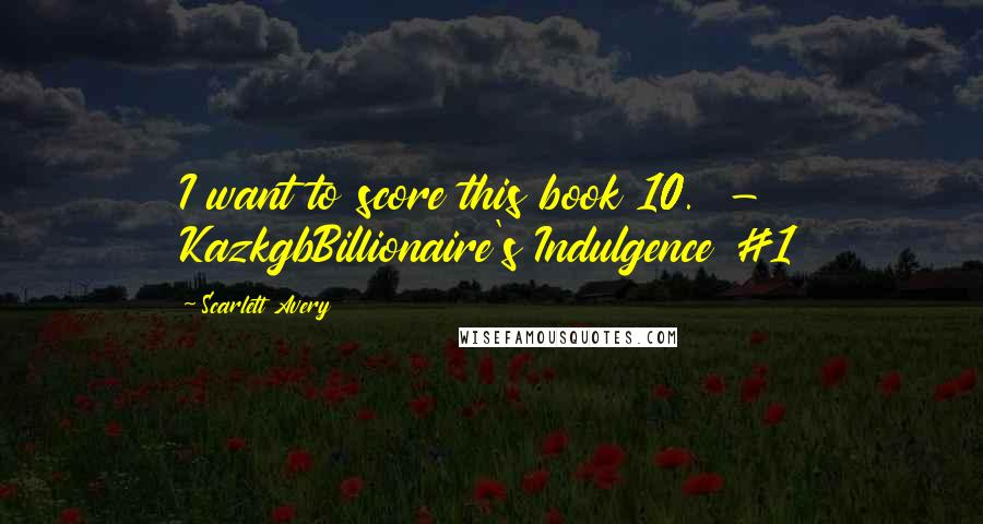 Scarlett Avery quotes: I want to score this book 10. - KazkgbBillionaire's Indulgence #1