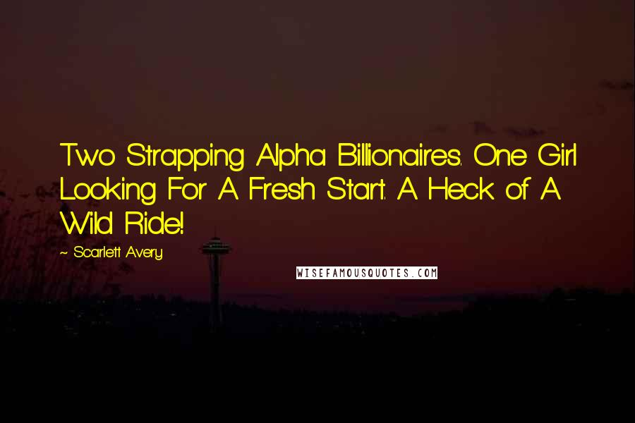 Scarlett Avery quotes: Two Strapping Alpha Billionaires. One Girl Looking For A Fresh Start. A Heck of A Wild Ride!