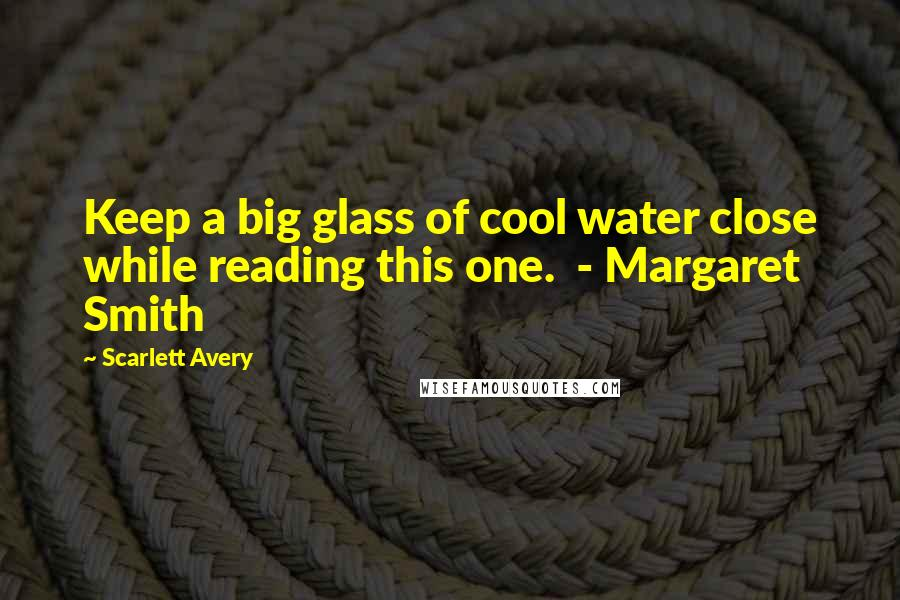 Scarlett Avery quotes: Keep a big glass of cool water close while reading this one. - Margaret Smith