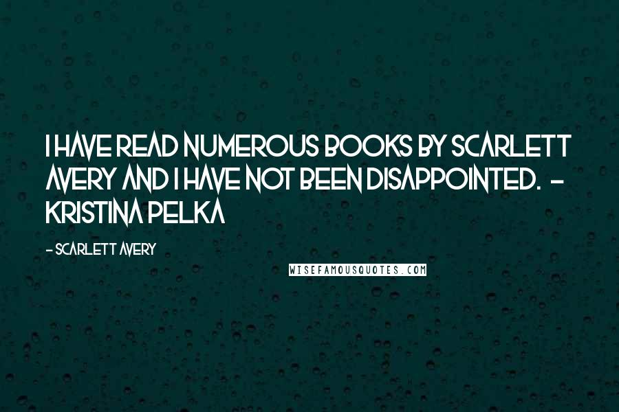Scarlett Avery quotes: I have read numerous books by Scarlett Avery and I have not been disappointed. - kristina pelka