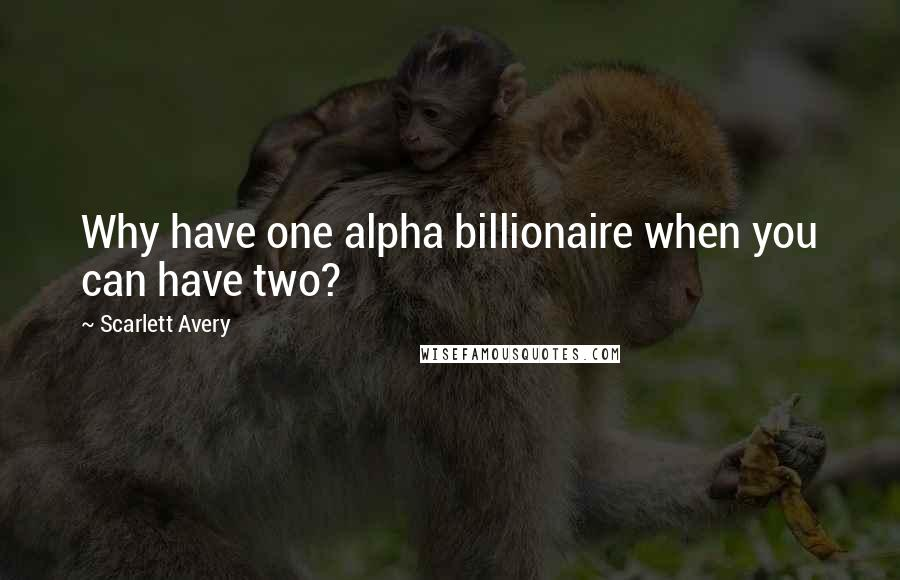 Scarlett Avery quotes: Why have one alpha billionaire when you can have two?