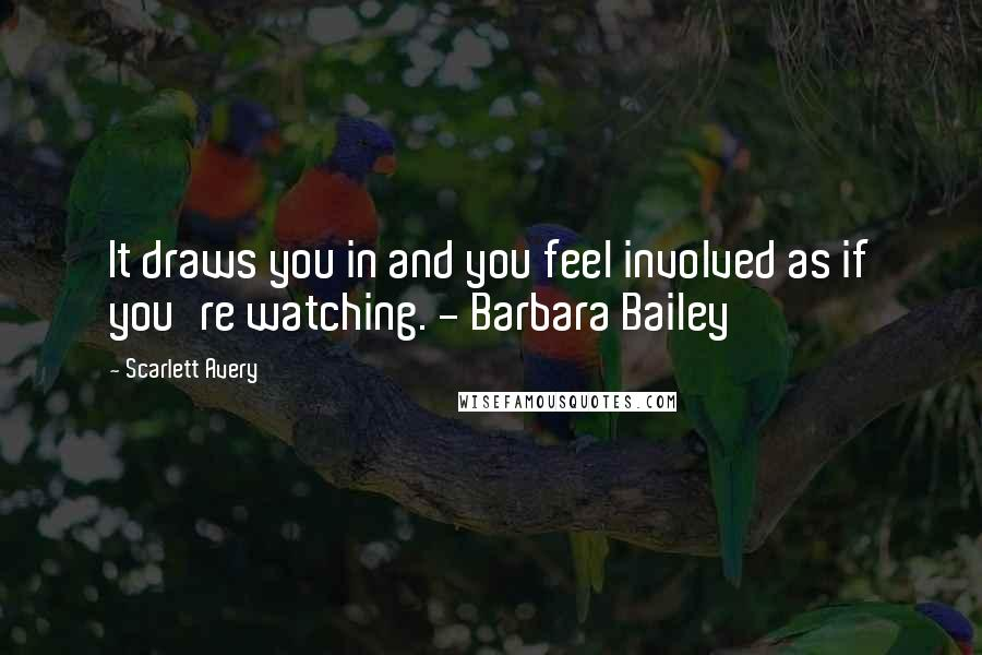 Scarlett Avery quotes: It draws you in and you feel involved as if you're watching. - Barbara Bailey