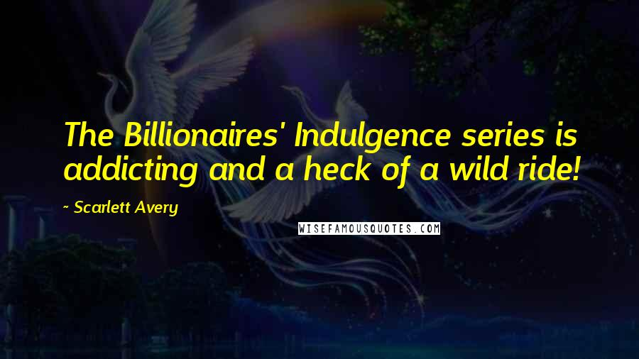 Scarlett Avery quotes: The Billionaires' Indulgence series is addicting and a heck of a wild ride!