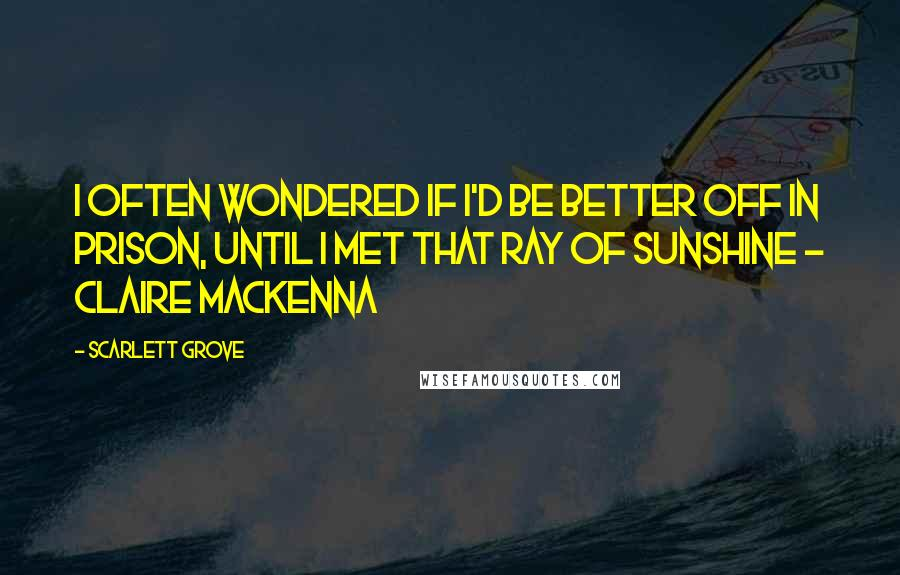 Scarlett Grove quotes: I often wondered if I'd be better off in prison, until I met that ray of sunshine - Claire MacKenna