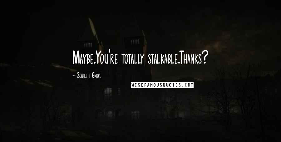 Scarlett Grove quotes: Maybe.You're totally stalkable.Thanks?