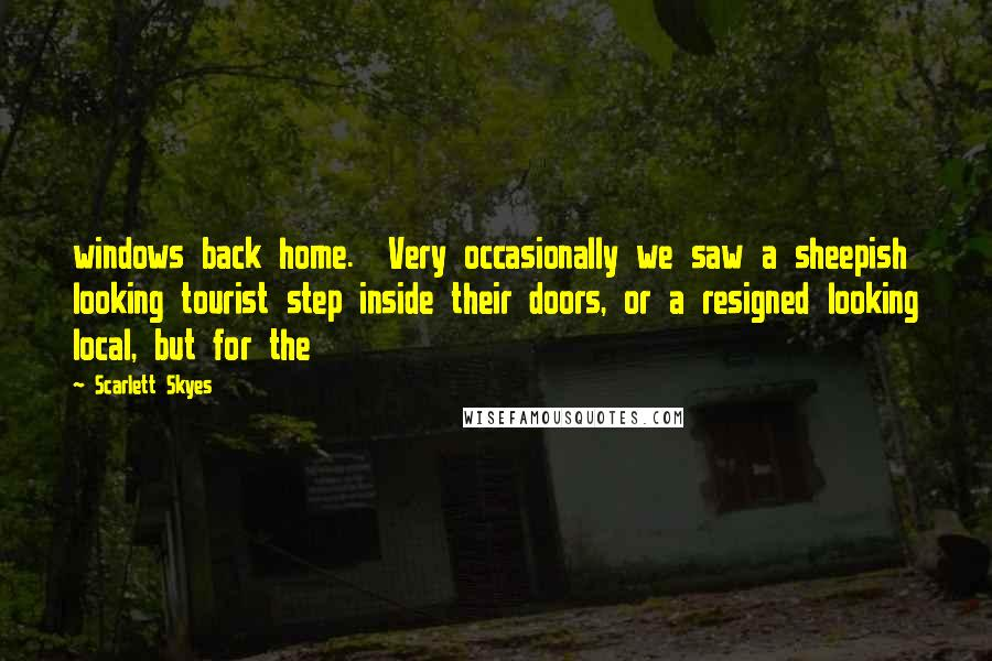 Scarlett Skyes quotes: windows back home. Very occasionally we saw a sheepish looking tourist step inside their doors, or a resigned looking local, but for the