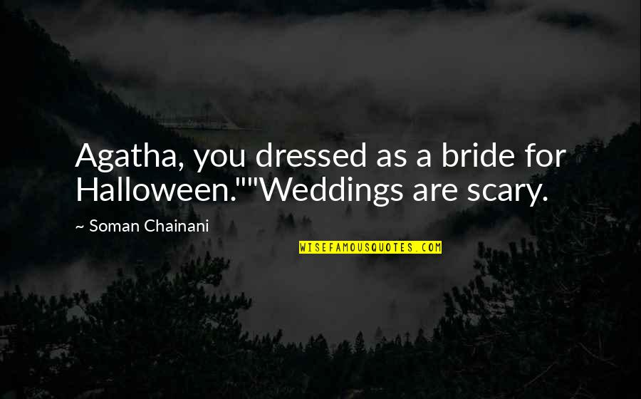 "Scary Halloween Quotes By Soman Chainani: Agatha, you dressed as a bride for Halloween.""""Weddings"