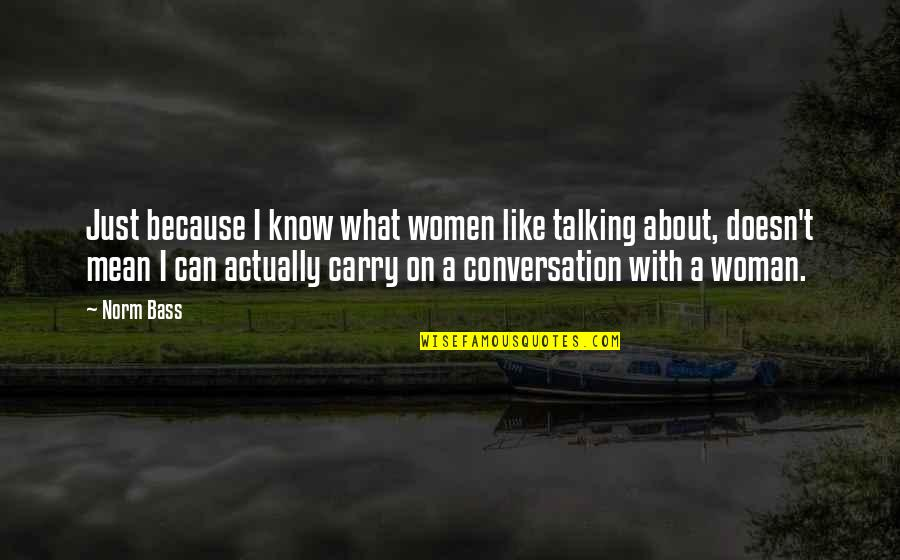 Scary Revelations Quotes By Norm Bass: Just because I know what women like talking