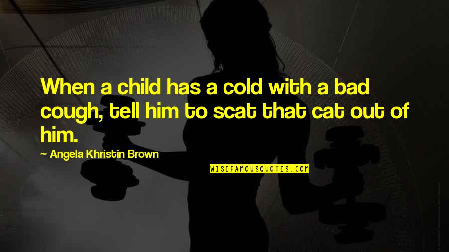 Scat Quotes By Angela Khristin Brown: When a child has a cold with a