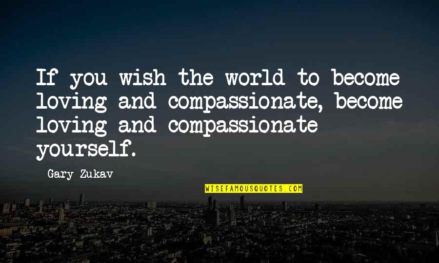 Scat Quotes By Gary Zukav: If you wish the world to become loving