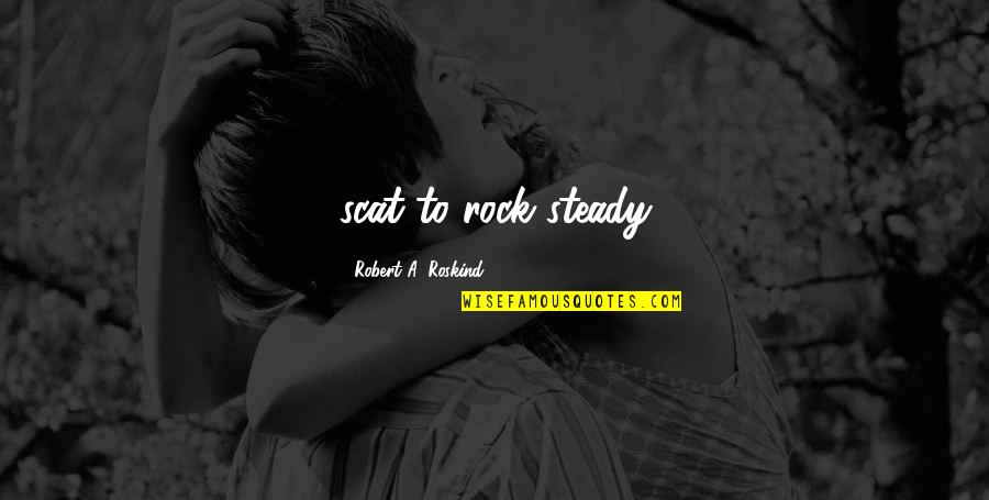 Scat Quotes By Robert A. Roskind: scat to rock steady