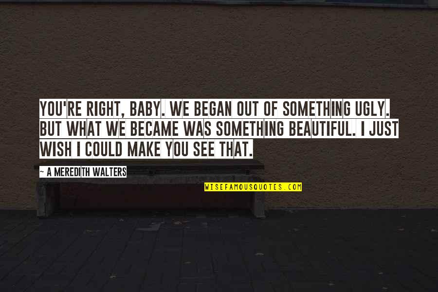 Scattereth Quotes By A Meredith Walters: You're right, baby. We began out of something