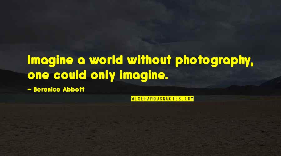 Scattereth Quotes By Berenice Abbott: Imagine a world without photography, one could only