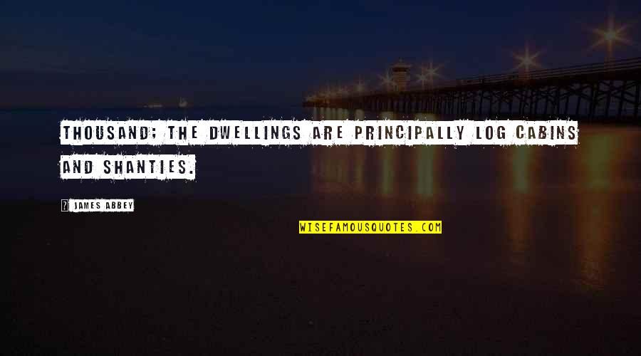 Scattereth Quotes By James Abbey: thousand; the dwellings are principally log cabins and