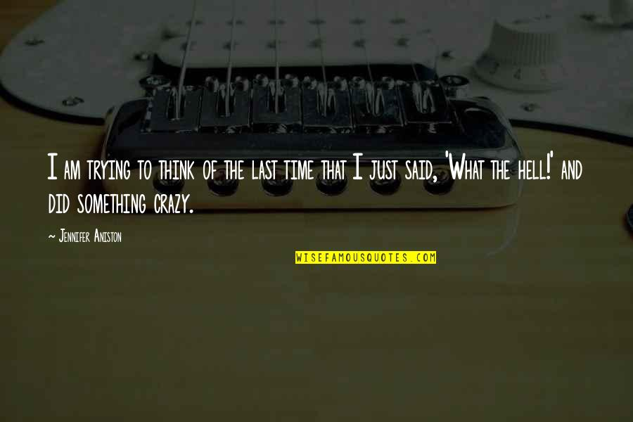Scattereth Quotes By Jennifer Aniston: I am trying to think of the last