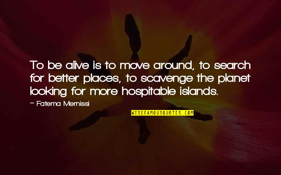 Scavenge Quotes By Fatema Mernissi: To be alive is to move around, to