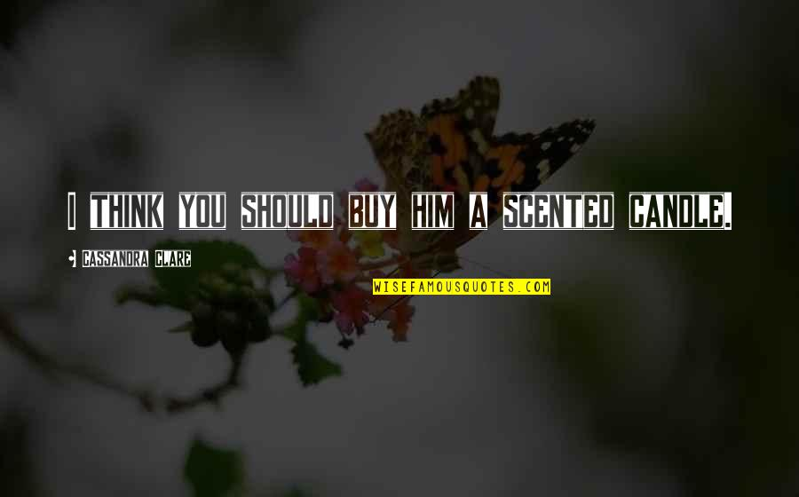 Scented Quotes By Cassandra Clare: I think you should buy him a scented