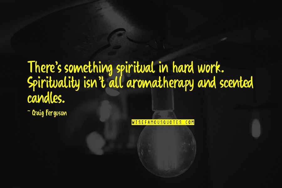 Scented Quotes By Craig Ferguson: There's something spiritual in hard work. Spirituality isn't