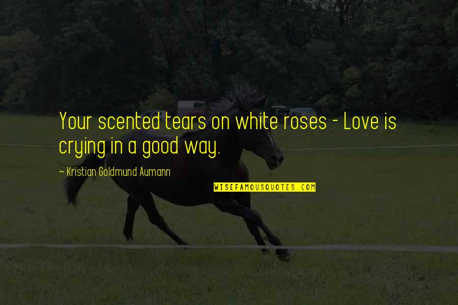 Scented Quotes By Kristian Goldmund Aumann: Your scented tears on white roses - Love