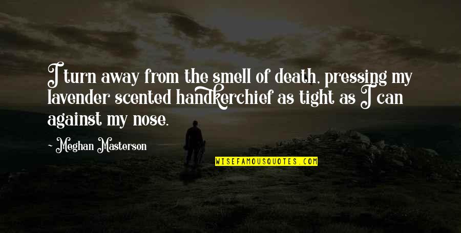 Scented Quotes By Meghan Masterson: I turn away from the smell of death,