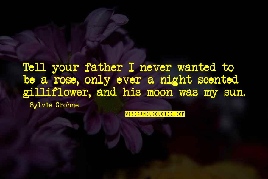 Scented Quotes By Sylvie Grohne: Tell your father I never wanted to be