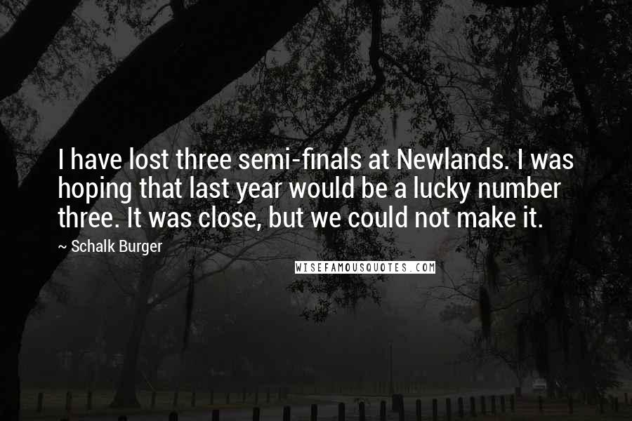 Schalk Burger quotes: I have lost three semi-finals at Newlands. I was hoping that last year would be a lucky number three. It was close, but we could not make it.